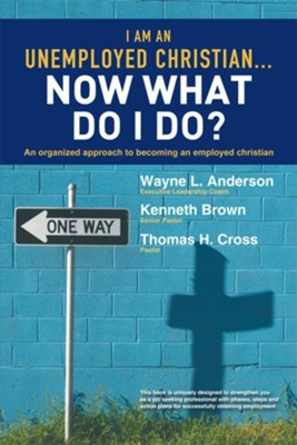 I Am An Unemployed Christian Now What Do I Do?: An Organized Approach to Becoming an Employed Christian - eBook  -     By: Wayne Anderson