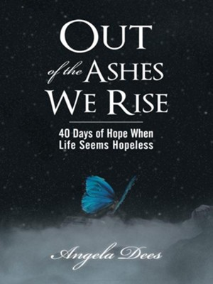 Out of the Ashes We Rise: 40 Days of Hope When Life Seems Hopeless - eBook  -     By: Angela Dees