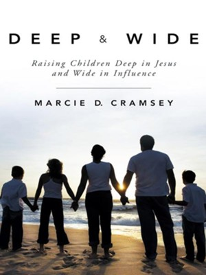Deep & Wide: Raising Children Deep in Jesus and Wide in Influence - eBook  -     By: Marcie Cramsey
