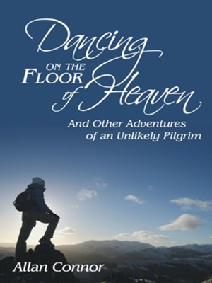 Dancing on the Floor of Heaven: And Other Adventures of an Unlikely Pilgrim - eBook  -     By: Allan Connor