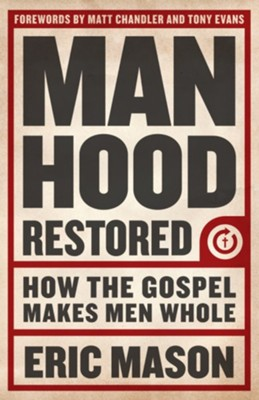 Manhood Restored: How the Gospel Makes Men Whol - eBook  -     By: Eric Mason