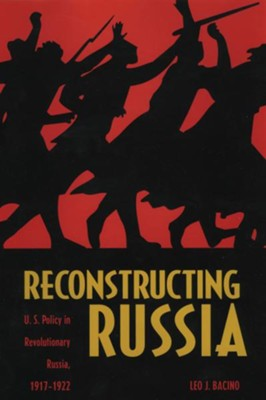 Reconstructing Russia: The Political Economy of American Assistance to Revolutionary Russia, 1917-1922 - eBook  -     By: Leo C. Bacino