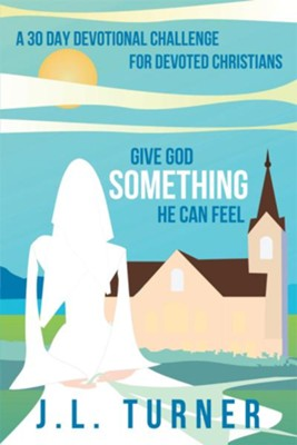 Give God Something He Can Feel: A 30 day devotional challenge for devoted Christians - eBook  -     By: J.L. Turner