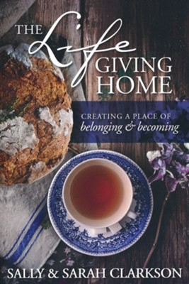 The Life-Giving Home: Creating a Place of Belonging and Becoming  -     By: Sally Clarkson, Sarah Clarkson