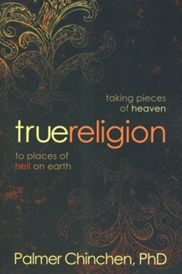 True Religion: Taking Pieces of Heaven to Places of Hell on Earth  -     By: Palmer Chinchen