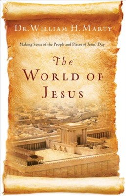 World of Jesus, The: Making Sense of the People and Places of Jesus' Day - eBook  -     By: Dr. William H. Marty