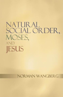 Natural Social Order, Moses, and Jesus - eBook  -     By: Norman Wangberg