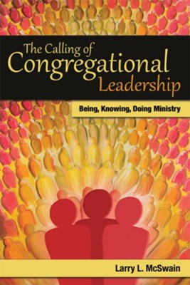 The Calling of Congregational Leadership: Being, Knowig, Doing Ministry - eBook  -     By: Larry L. McSwain