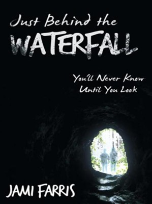 Just Behind the Waterfall: You'll Never Know Until You Look - eBook  -     By: Jami Farris