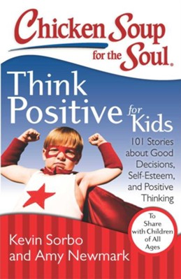 Chicken Soup for the Soul: Think Positive for Kids: 101 Stories about Good Decisions, Self-Esteem, and Positive Thinking - eBook  -     By: Kevin Sorbo, Amy Newmark