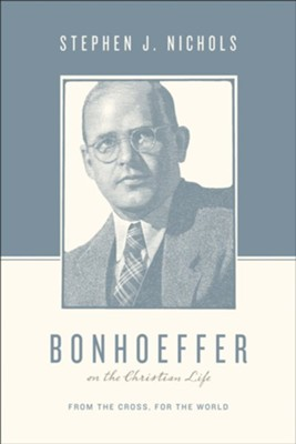 Bonhoeffer on the Christian Life: From the Cross, for the World - eBook  -     By: Stephen J. Nichols, Justin Taylor