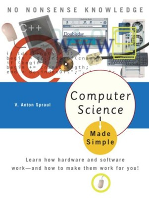 Computer Science Made Simple: Learn how hardware and software work- and how to make them work for you! - eBook  -     By: V. Anton Spraul