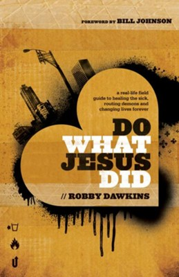 Do What Jesus Did: A Real-Life Field Guide to Healing the Sick, Routing Demons and Changing Lives Forever - eBook  -     By: Robby Dawkins