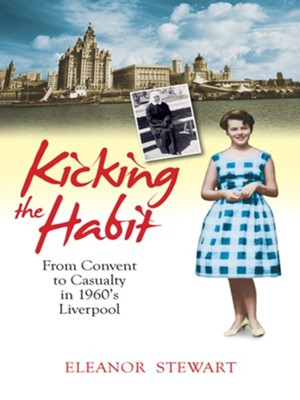 Kicking the Habit: From Convent to Casualty in 1960s Liverpool - eBook  -     By: Eleanor Stewart
