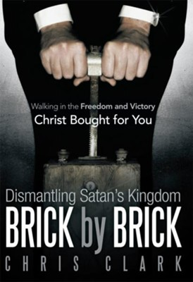 Dismantling Satan's Kingdom Brick by Brick: Walking in the Freedom and Victory Christ Bought for You - eBook  -     By: Chris Clark
