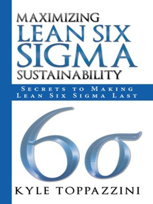 Maximizing Lean Six Sigma Sustainability: Secrets to Making Lean Six Sigma Last - eBook  -     By: Kyle Toppazzini