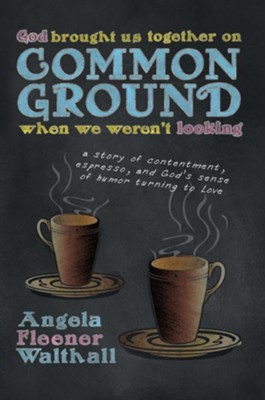 God Brought Us Together on Common Ground When We Weren't Looking: a story of contentment, espresso, and God's sense of humor turning to Love - eBook  -     By: Angela Walthall