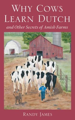 Why Cows Learn Dutch: And Other Secrets of Amish Farms - eBook  -     By: Randy James