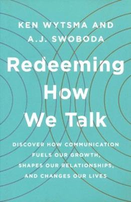 Redeeming How We Talk: Discover How Communication Fuels Our Growth, Shapes Our Relationships, and Changes Our Lives  -     By: Ken Wytsma, A.J. Swoboda