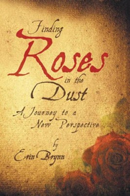 Finding Roses in the Dust: A Journey to a New Perspective - eBook  -     By: Erin Brynn