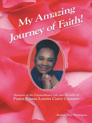 My Amazing Journey of Faith: Memoirs of the Extraordinary Life and Ministry of Pastor Emma Loretta Curry Creamer - eBook  -     By: Barbara Washington