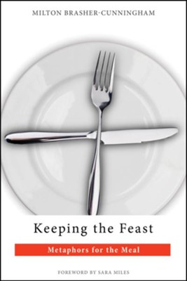 Keeping the Feast: Metaphors for the Meal - eBook  -     By: Milton Brasher-Cunningham