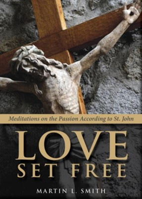 Love Set Free: Meditations on the Passion According to St John - eBook  -     By: Martin L. Smith