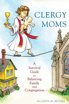 Clergy Moms: A Survival Guide to Balancing Family and Congregation - eBook  -     By: Allison M. Moore