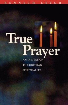 True Prayer: An Invitation to Christian Spirituality - eBook  -     By: Kenneth Leech