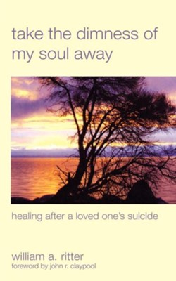 Take the Dimness of My Soul Away: Healing After a Loved One's Suicide - eBook  -     By: William A. Ritter