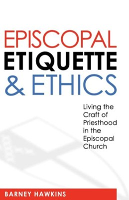 Episcopal Etiquette and Ethics: Living the Craft of Priesthood in the Episcopal Church - eBook  -     By: Barney Hawkins