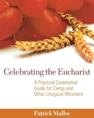 Celebrating the Eucharist: A Practical Ceremonial Guide for Clergy and Other Liturgical Ministers - eBook  -     By: Patrick Malloy