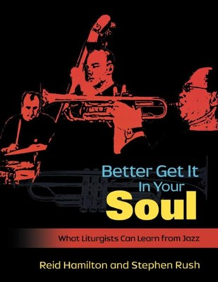 Better Get It in Your Soul: What Liturgists Can Learn from Jazz - eBook  -     By: Stephen Rush, Reid Hamilton