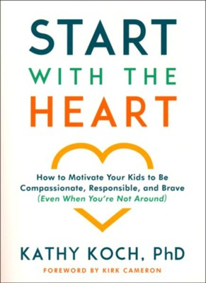 Start with the Heart: How to Motivate Your Kids to Be Compassionate, Responsible, and Brave (Even When You're Not Around)  -     By: Kathy Koch PhD