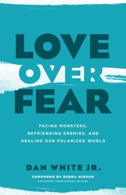 Love Over Fear: Facing Monsters, Befriending Enemies and Healing Our Polarized World  -     By: Dan White Jr.