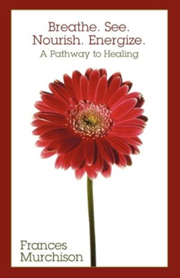 Breathe. See. Nourish. Energize.: A Pathway to Healing - eBook  -     By: Frances Murchison
