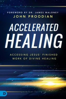 Accelerated Healing: Accessing Jesus' Finished Work of Divine Healing  -     By: John Proodian