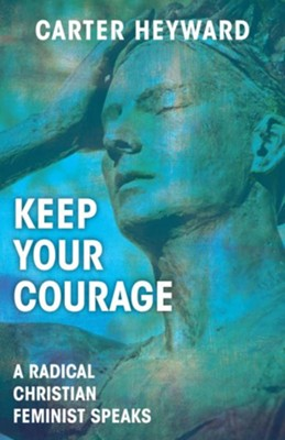 Keep Your Courage: A Radical Christian Feminist Speaks - eBook  -     By: Carter Heyward