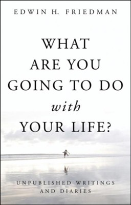 What Are You Going to Do with Your Life?: Unpublished Writings and Diaries - eBook  -     By: Edwin H. Friedman
