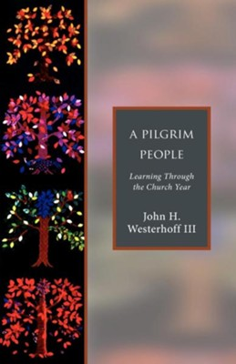 A Pilgrim People: Learning Through the Church Year - eBook  -     By: John H. Westerhoff