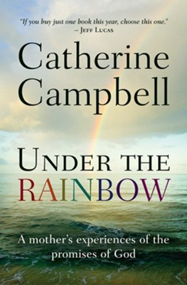 Under the Rainbow: A mother's experiences of the promises of God - eBook  -     By: Catherine Campbell
