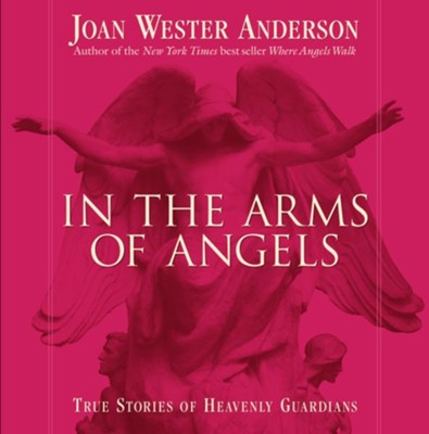 In the Arms of Angels: True Stories of Heavenly Guardians  -     By: Joan Wester Anderson