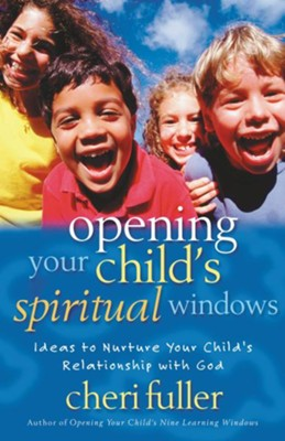 Opening Your Child's Spiritual Windows: Ideas to Nurture Your Child's Relationship with God - eBook  -     By: Cheri Fuller