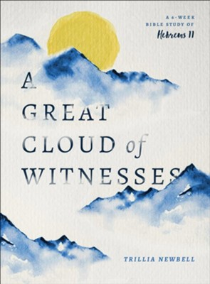 A Great Cloud of Witnesses: A Study of Those Who Lived by Faith  -     By: Trillia Newbell