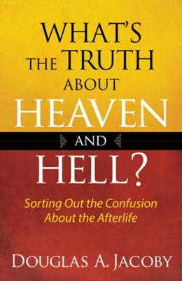 What's the Truth About Heaven and Hell?: Sorting Out the Confusion About the Afterlife - eBook  -     By: Douglas A. Jacoby
