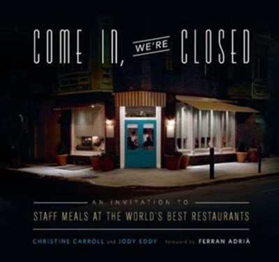 Come in We're Closed: An Invitation to Staff Meals at the World's Best Restaurants  -     By: Christine Carroll, Jody Eddy