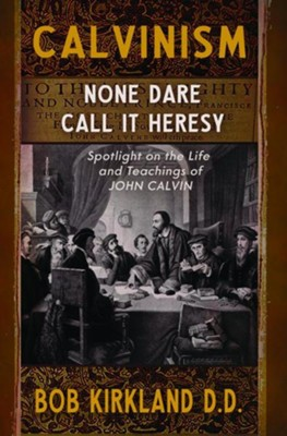 Calvinism: None Dare Call It Heresy   -     By: Bob Kirkland