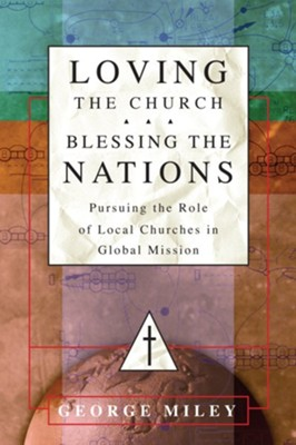 Loving the Church . . . Blessing the Nations: Pursuing the Role of Local Churches in Global Mission - eBook  -     By: George Miley