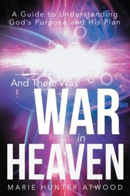 And There Was War in Heaven: A Guide to Understanding God's Purpose and His Plan - eBook  -     By: Marie Atwood