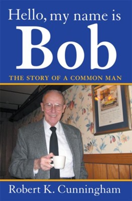 Hello, My Name Is Bob: The Story of a Common Man - eBook  -     By: Robert K. Cunningham